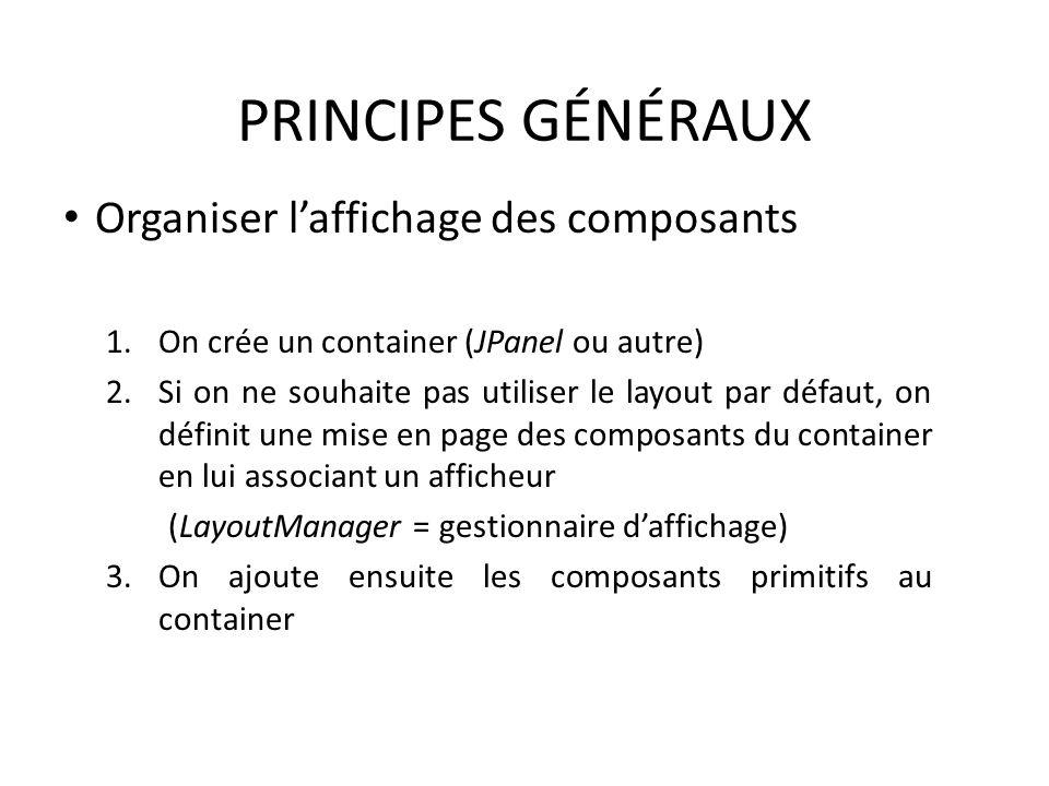 PRINCIPES GÉNÉRAUX Organiser laffichage des composants 1.On crée un container (JPanel ou autre) 2.Si on ne souhaite pas utiliser le layout par défaut,