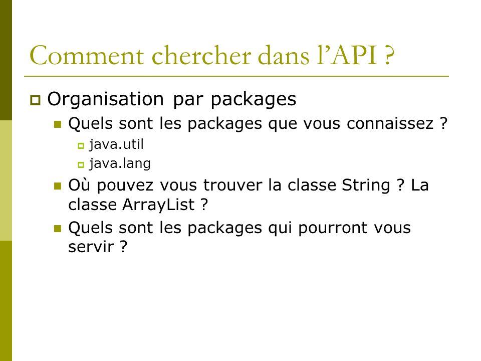 Comment chercher dans lAPI ? Organisation par packages Quels sont les packages que vous connaissez ? java.util java.lang Où pouvez vous trouver la cla