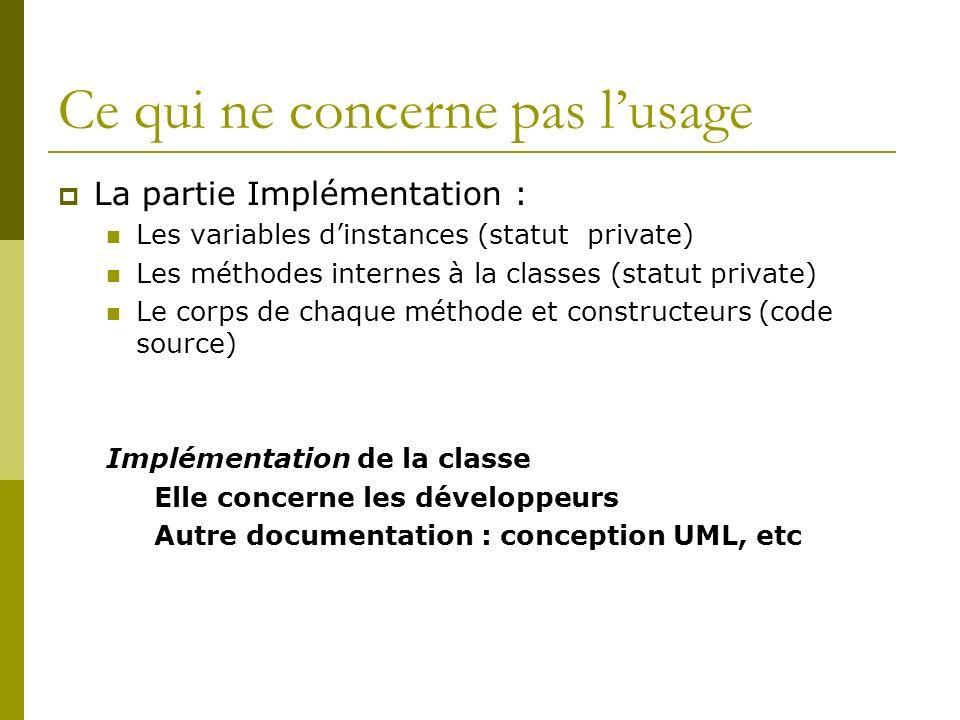 Ce qui ne concerne pas lusage La partie Implémentation : Les variables dinstances (statut private) Les méthodes internes à la classes (statut private) Le corps de chaque méthode et constructeurs (code source) Implémentation de la classe Elle concerne les développeurs Autre documentation : conception UML, etc