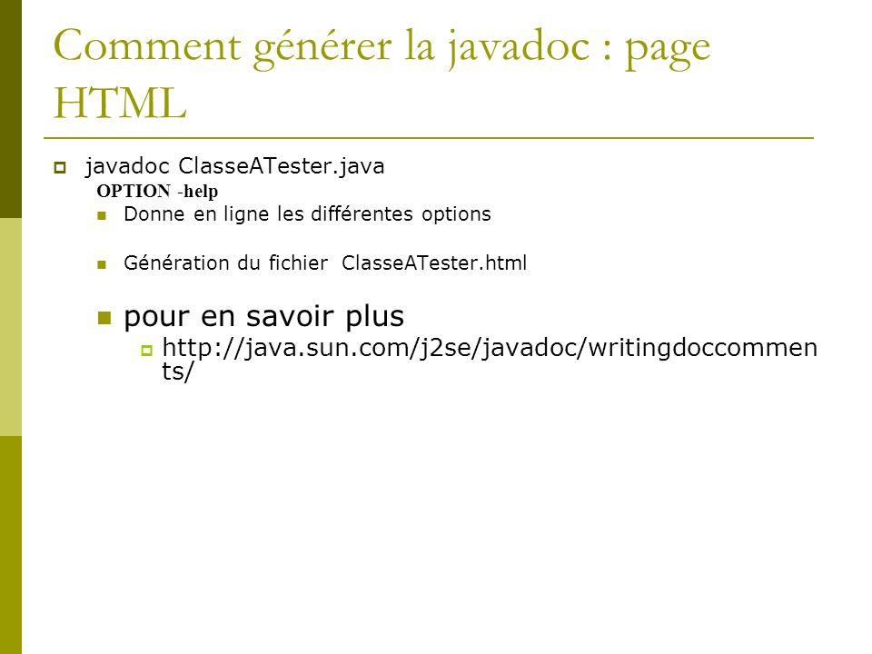 Comment générer la javadoc : page HTML javadoc ClasseATester.java OPTION -help Donne en ligne les différentes options Génération du fichier ClasseATes