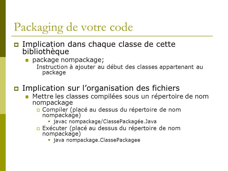 Packaging de votre code Implication dans chaque classe de cette bibliothèque package nompackage; Instruction à ajouter au début des classes appartenant au package Implication sur lorganisation des fichiers Mettre les classes compilées sous un répertoire de nom nompackage Compiler (placé au dessus du répertoire de nom nompackage) javac nompackage/ClassePackagée.Java Exécuter (placé au dessus du répertoire de nom nompackage) java nompackage.ClassePackagee