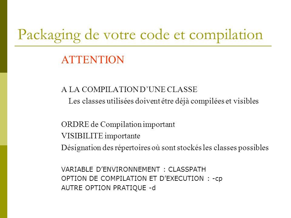 Packaging de votre code et compilation ATTENTION A LA COMPILATION DUNE CLASSE Les classes utilisées doivent être déjà compilées et visibles ORDRE de C
