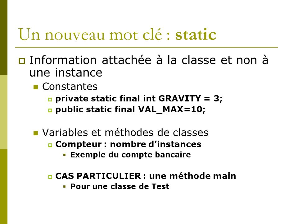 Un nouveau mot clé : static Information attachée à la classe et non à une instance Constantes private static final int GRAVITY = 3; public static final VAL_MAX=10; Variables et méthodes de classes Compteur : nombre dinstances Exemple du compte bancaire CAS PARTICULIER : une méthode main Pour une classe de Test