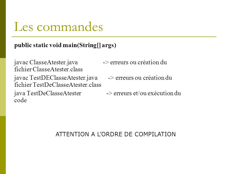 Les commandes public static void main(String[] args) javac ClasseAtester.java -> erreurs ou création du fichier ClasseAtester.class javac TestDEClasseAtester.java -> erreurs ou création du fichier TestDeClasseAtester.class java TestDeClasseAtester -> erreurs et/ou exécution du code ATTENTION A LORDRE DE COMPILATION