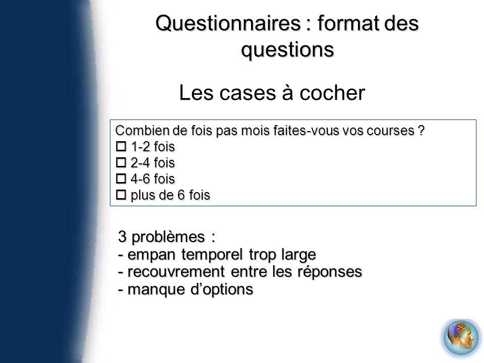 Questionnaires : format des questions Les cases à cocher Combien de fois pas mois faites-vous vos courses ? 1-2 fois 1-2 fois 2-4 fois 2-4 fois 4-6 fo