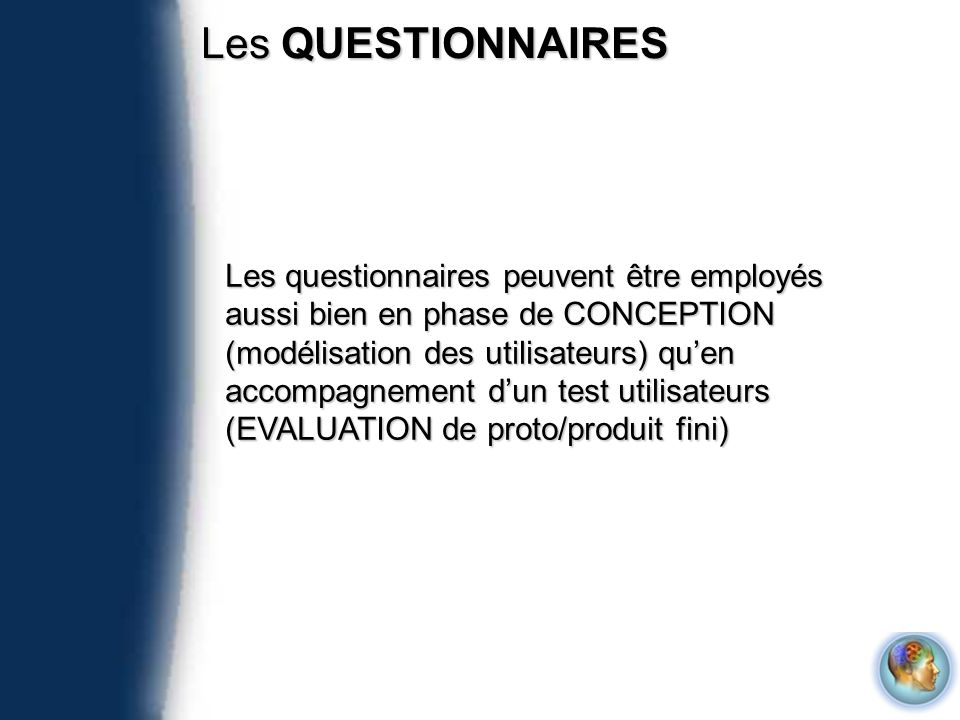 Les QUESTIONNAIRES Les questionnaires peuvent être employés aussi bien en phase de CONCEPTION (modélisation des utilisateurs) quen accompagnement dun