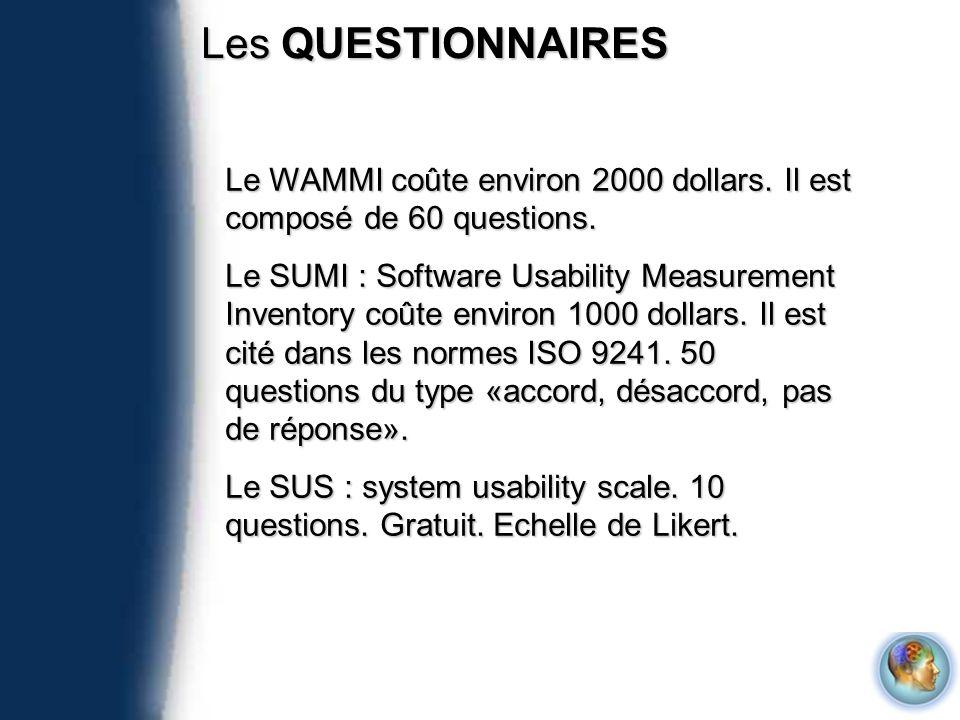 Les QUESTIONNAIRES Le WAMMI coûte environ 2000 dollars. Il est composé de 60 questions. Le SUMI : Software Usability Measurement Inventory coûte envir