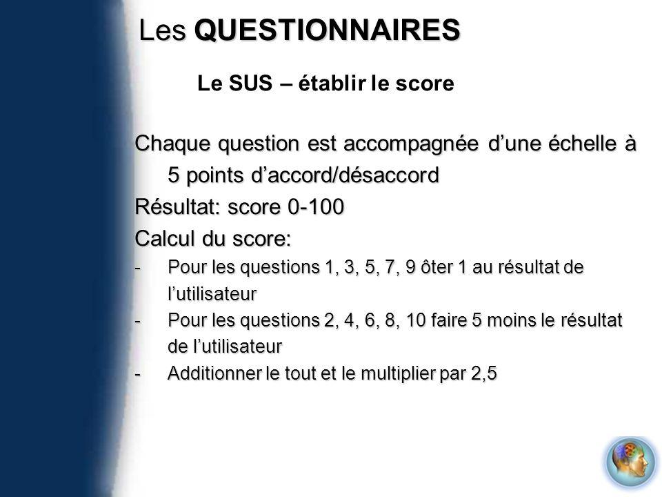 Les QUESTIONNAIRES Chaque question est accompagnée dune échelle à 5 points daccord/désaccord Résultat: score 0-100 Calcul du score: -Pour les question