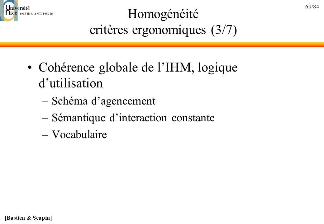 69/84 Homogénéité critères ergonomiques (3/7) Cohérence globale de lIHM, logique dutilisation –Schéma dagencement –Sémantique dinteraction constante –