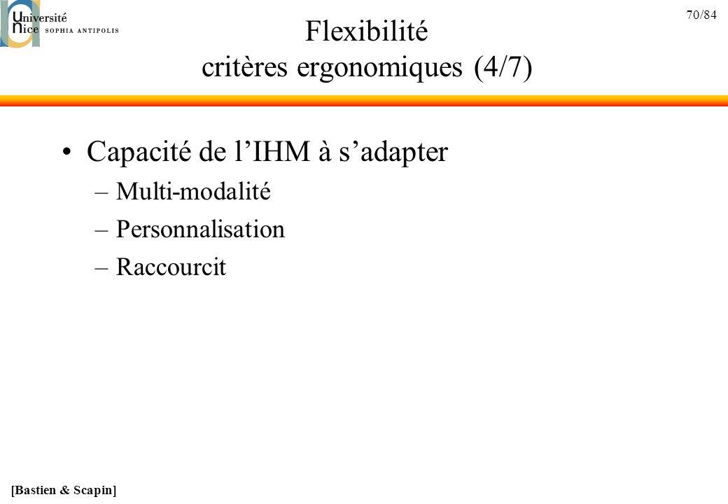 70/84 Flexibilité critères ergonomiques (4/7) Capacité de lIHM à sadapter –Multi-modalité –Personnalisation –Raccourcit [Bastien & Scapin]