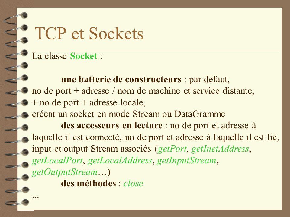 TCP et Sockets La classe Socket : une batterie de constructeurs : par défaut, no de port + adresse / nom de machine et service distante, + no de port + adresse locale, créent un socket en mode Stream ou DataGramme des accesseurs en lecture : no de port et adresse à laquelle il est connecté, no de port et adresse à laquelle il est lié, input et output Stream associés (getPort, getInetAddress, getLocalPort, getLocalAddress, getInputStream, getOutputStream…) des méthodes : close...