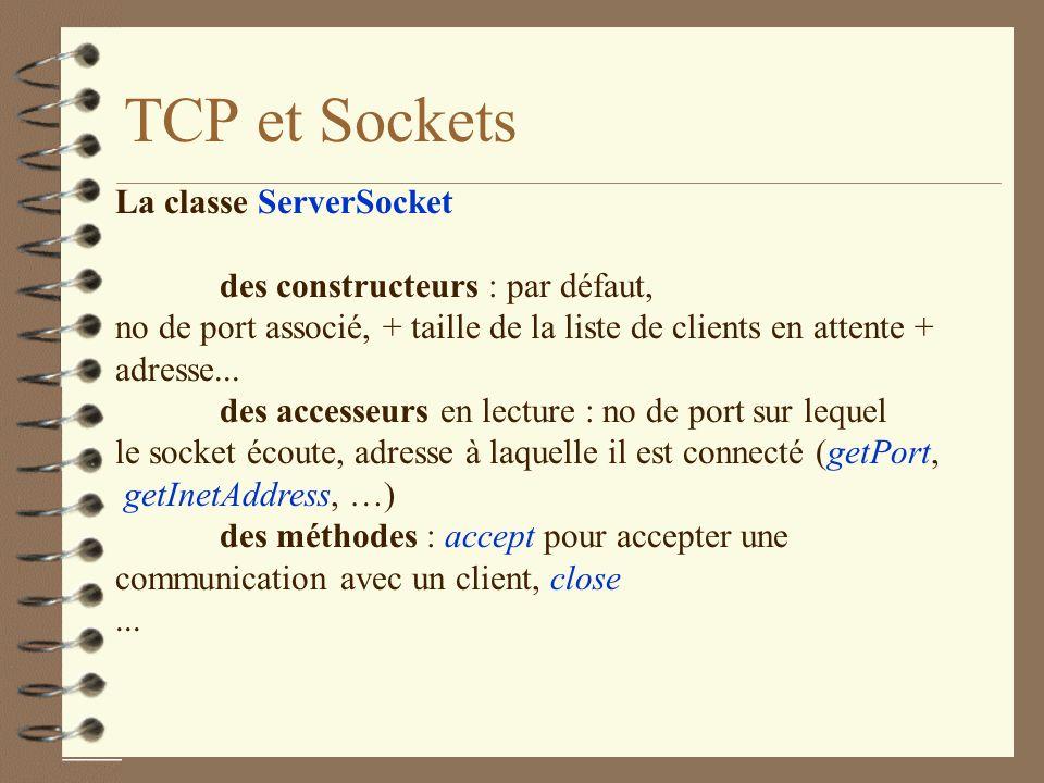 TCP et Sockets La classe ServerSocket des constructeurs : par défaut, no de port associé, + taille de la liste de clients en attente + adresse...
