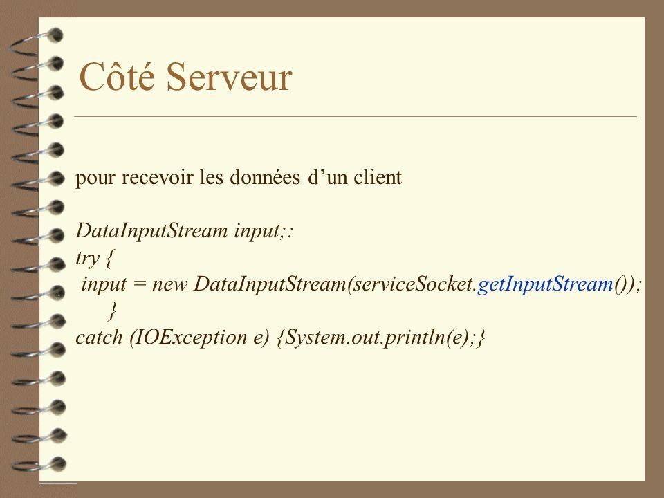 Côté Serveur pour recevoir les données dun client DataInputStream input;: try { input = new DataInputStream(serviceSocket.getInputStream()); } catch (IOException e) {System.out.println(e);}