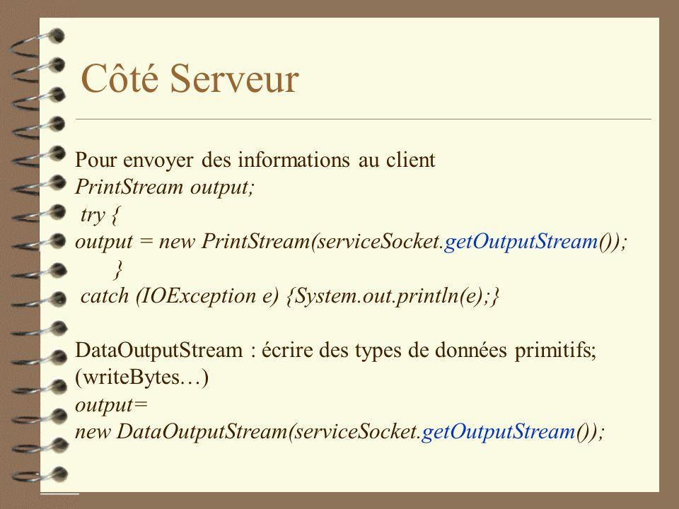 Côté Serveur Pour envoyer des informations au client PrintStream output; try { output = new PrintStream(serviceSocket.getOutputStream()); } catch (IOException e) {System.out.println(e);} DataOutputStream : écrire des types de données primitifs; (writeBytes…) output= new DataOutputStream(serviceSocket.getOutputStream());