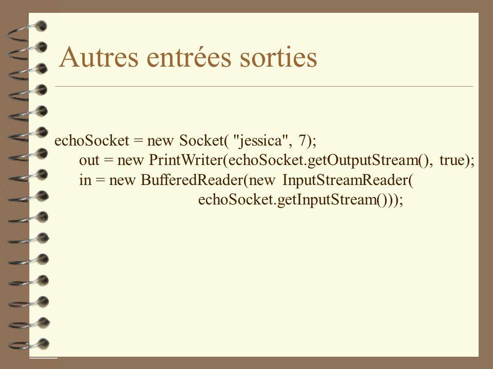 Autres entrées sorties echoSocket = new Socket( jessica , 7); out = new PrintWriter(echoSocket.getOutputStream(), true); in = new BufferedReader(new InputStreamReader( echoSocket.getInputStream()));