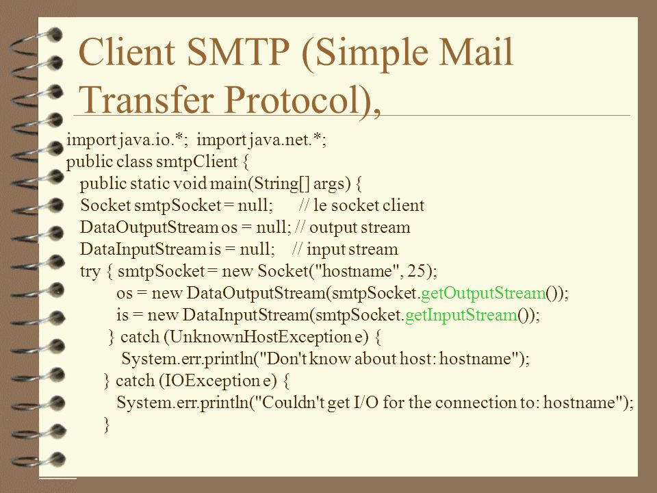 Client SMTP (Simple Mail Transfer Protocol), import java.io.*; import java.net.*; public class smtpClient { public static void main(String[] args) { Socket smtpSocket = null; // le socket client DataOutputStream os = null; // output stream DataInputStream is = null; // input stream try { smtpSocket = new Socket( hostname , 25); os = new DataOutputStream(smtpSocket.getOutputStream()); is = new DataInputStream(smtpSocket.getInputStream()); } catch (UnknownHostException e) { System.err.println( Don t know about host: hostname ); } catch (IOException e) { System.err.println( Couldn t get I/O for the connection to: hostname ); }