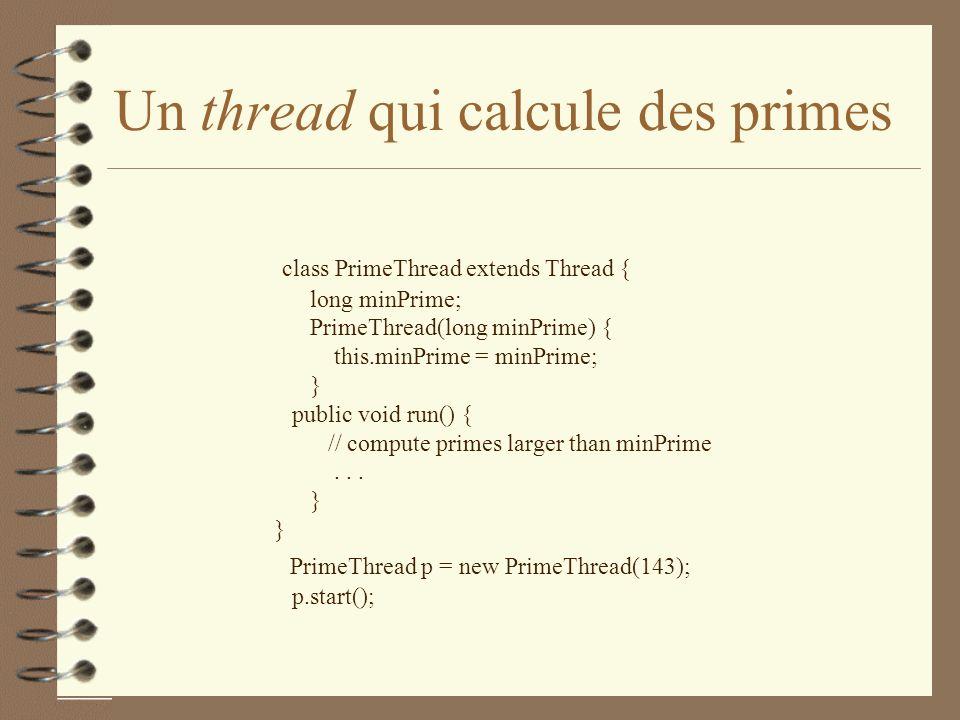 Un thread qui calcule des primes class PrimeThread extends Thread { long minPrime; PrimeThread(long minPrime) { this.minPrime = minPrime; } public void run() { // compute primes larger than minPrime...