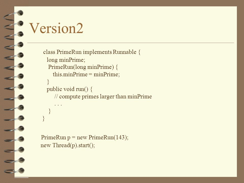 Version2 class PrimeRun implements Runnable { long minPrime; PrimeRun(long minPrime) { this.minPrime = minPrime; } public void run() { // compute primes larger than minPrime...