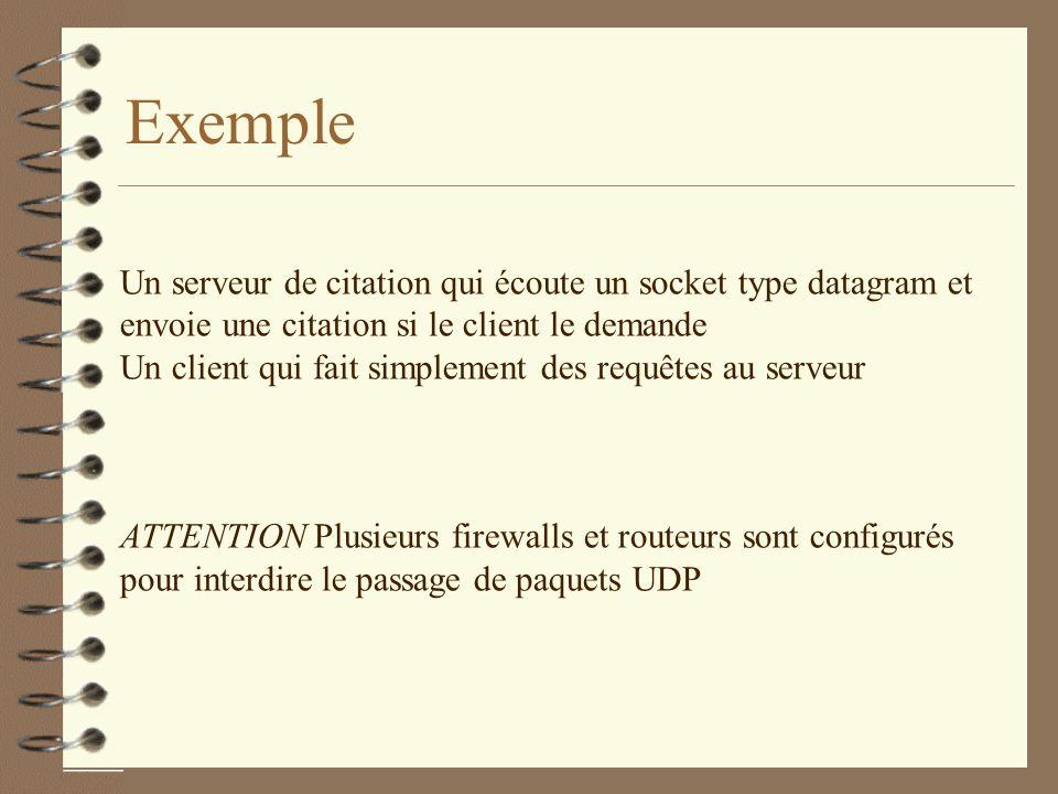 Exemple Un serveur de citation qui écoute un socket type datagram et envoie une citation si le client le demande Un client qui fait simplement des requêtes au serveur ATTENTION Plusieurs firewalls et routeurs sont configurés pour interdire le passage de paquets UDP