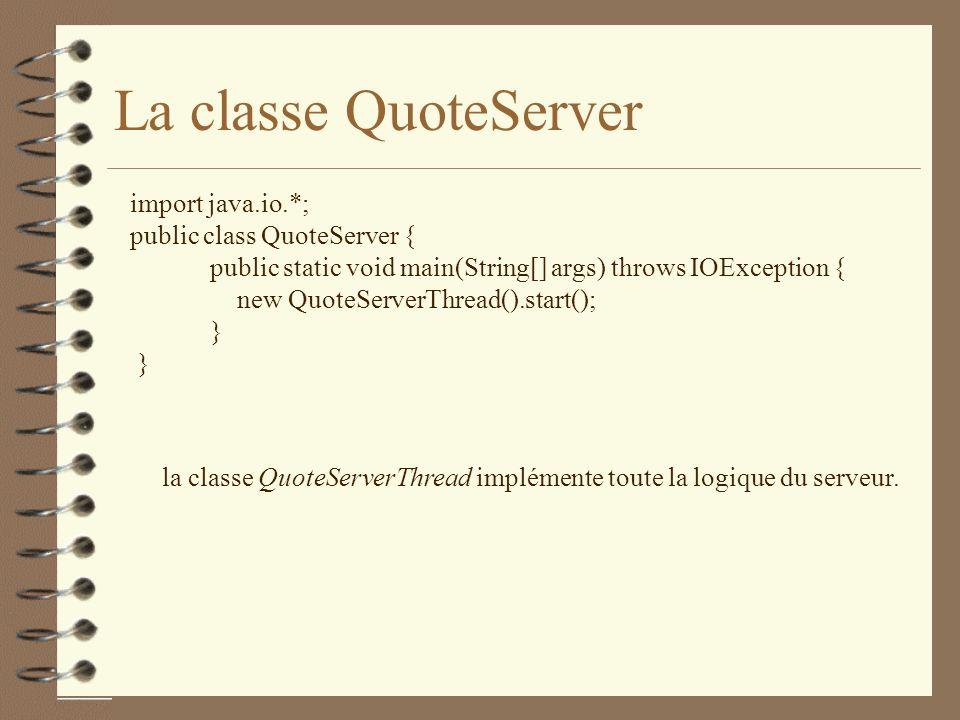 La classe QuoteServer import java.io.*; public class QuoteServer { public static void main(String[] args) throws IOException { new QuoteServerThread().start(); } la classe QuoteServerThread implémente toute la logique du serveur.