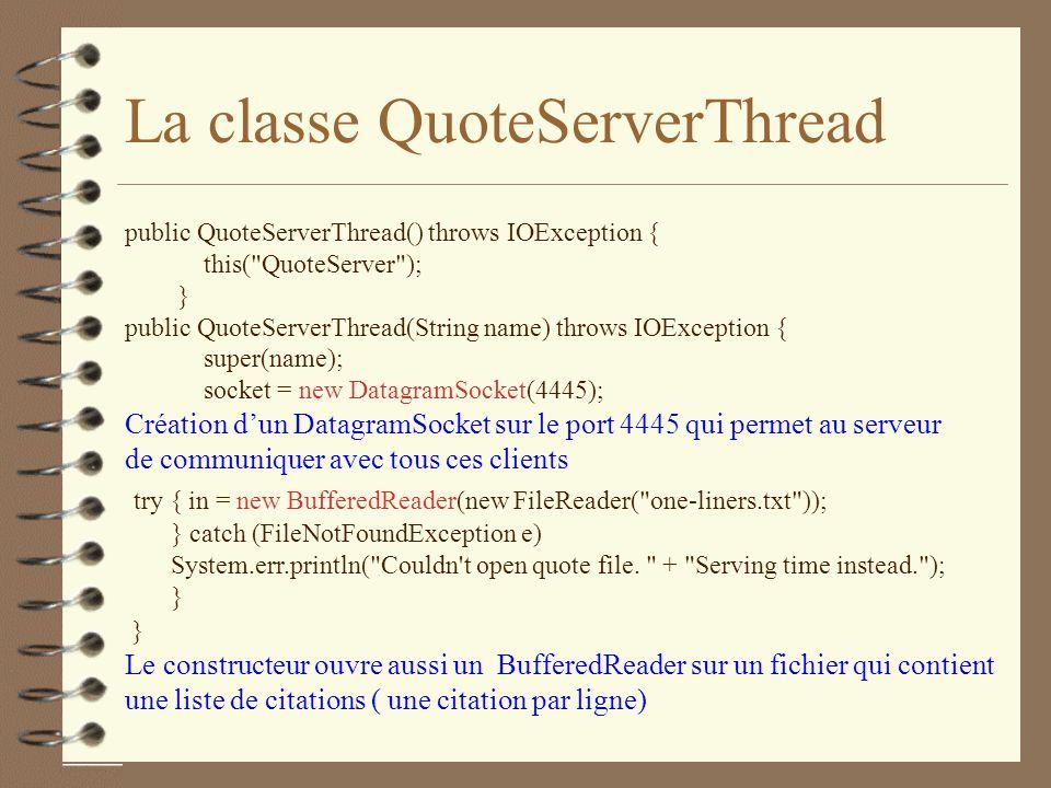 La classe QuoteServerThread public QuoteServerThread() throws IOException { this( QuoteServer ); } public QuoteServerThread(String name) throws IOException { super(name); socket = new DatagramSocket(4445); Création dun DatagramSocket sur le port 4445 qui permet au serveur de communiquer avec tous ces clients try { in = new BufferedReader(new FileReader( one-liners.txt )); } catch (FileNotFoundException e) System.err.println( Couldn t open quote file.