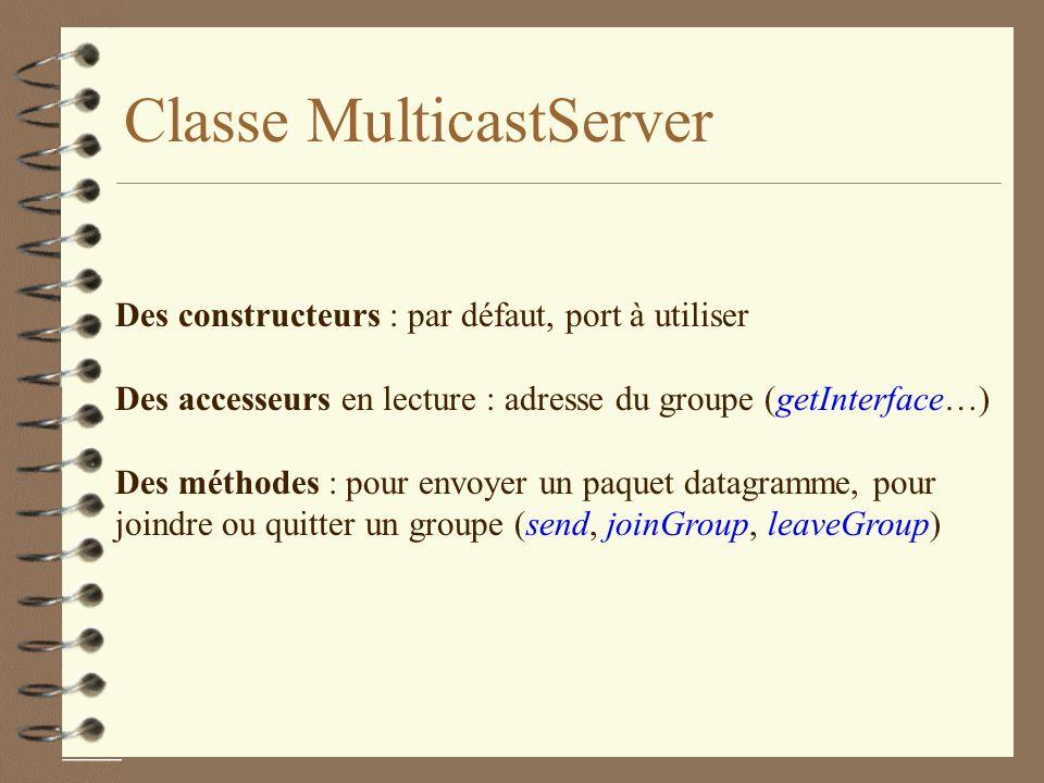 Classe MulticastServer Des constructeurs : par défaut, port à utiliser Des accesseurs en lecture : adresse du groupe (getInterface…) Des méthodes : pour envoyer un paquet datagramme, pour joindre ou quitter un groupe (send, joinGroup, leaveGroup)