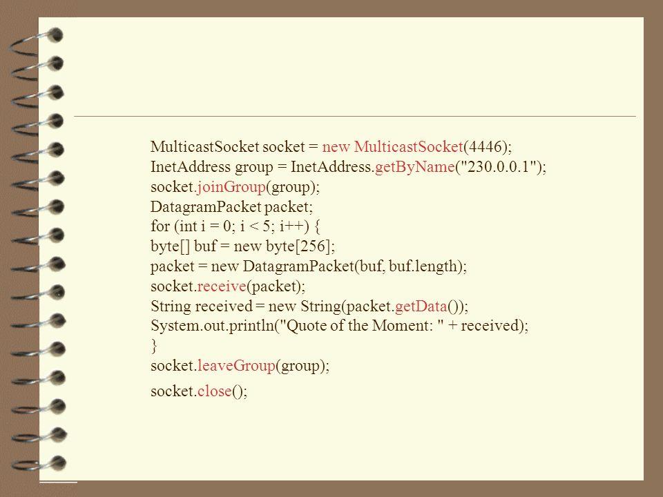 MulticastSocket socket = new MulticastSocket(4446); InetAddress group = InetAddress.getByName( 230.0.0.1 ); socket.joinGroup(group); DatagramPacket packet; for (int i = 0; i < 5; i++) { byte[] buf = new byte[256]; packet = new DatagramPacket(buf, buf.length); socket.receive(packet); String received = new String(packet.getData()); System.out.println( Quote of the Moment: + received); } socket.leaveGroup(group); socket.close();