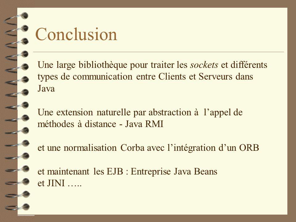Conclusion Une large bibliothèque pour traiter les sockets et différents types de communication entre Clients et Serveurs dans Java Une extension naturelle par abstraction à lappel de méthodes à distance - Java RMI et une normalisation Corba avec lintégration dun ORB et maintenant les EJB : Entreprise Java Beans et JINI …..