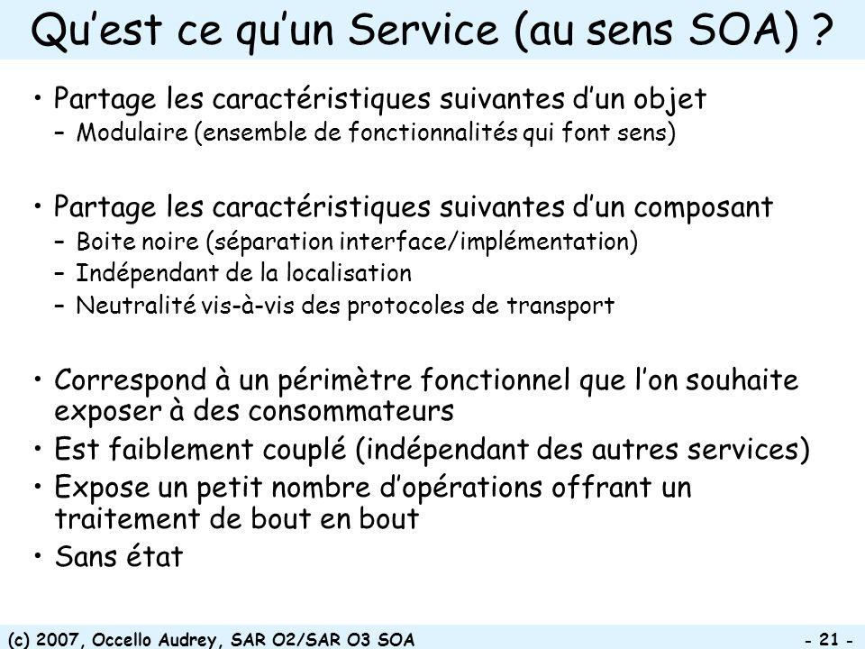 (c) 2007, Occello Audrey, SAR O2/SAR O3 SOA - 21 - Quest ce quun Service (au sens SOA) ? Partage les caractéristiques suivantes dun objet –Modulaire (