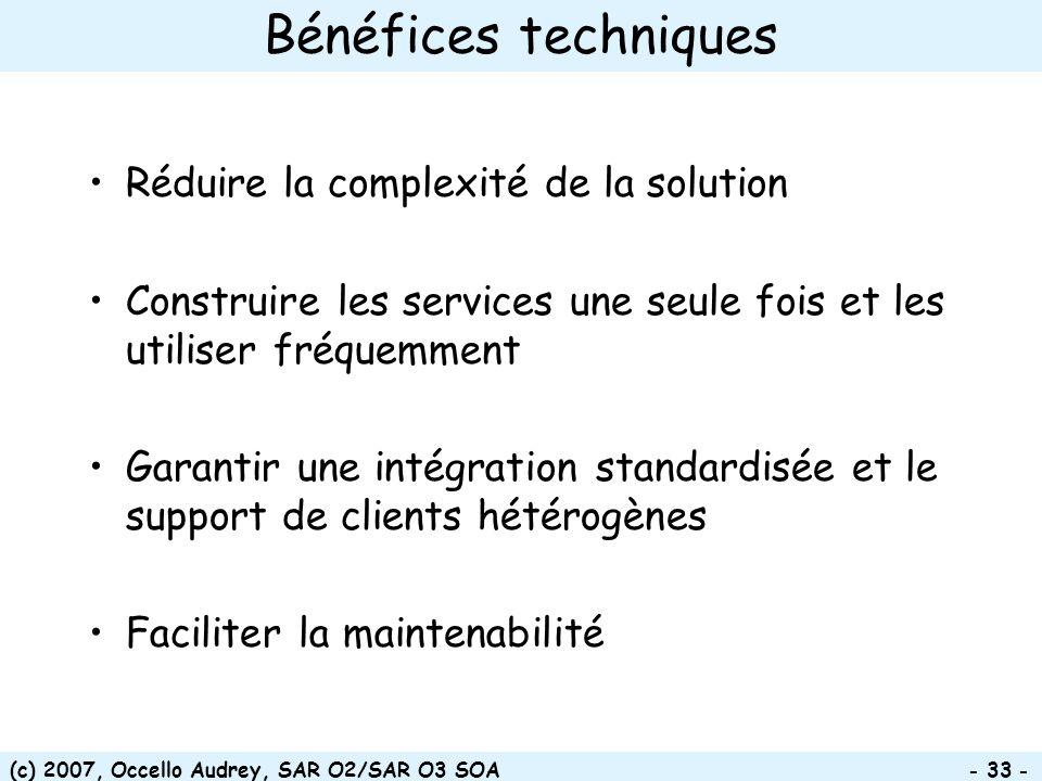 (c) 2007, Occello Audrey, SAR O2/SAR O3 SOA - 33 - Bénéfices techniques Réduire la complexité de la solution Construire les services une seule fois et