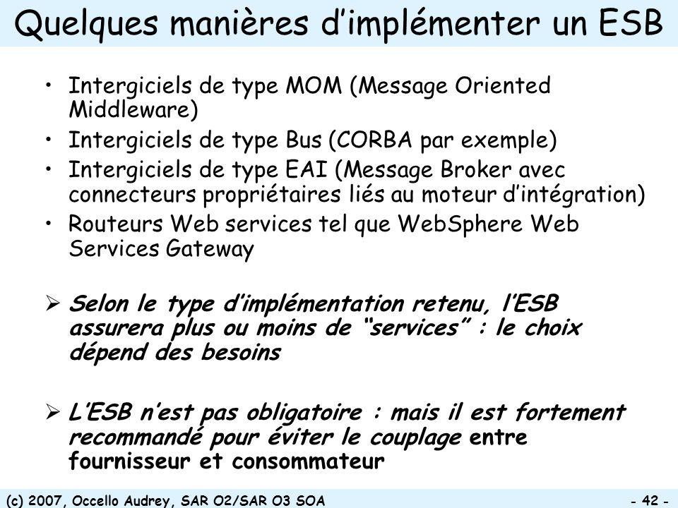(c) 2007, Occello Audrey, SAR O2/SAR O3 SOA - 42 - Quelques manières dimplémenter un ESB Intergiciels de type MOM (Message Oriented Middleware) Intergiciels de type Bus (CORBA par exemple) Intergiciels de type EAI (Message Broker avec connecteurs propriétaires liés au moteur dintégration) Routeurs Web services tel que WebSphere Web Services Gateway Selon le type dimplémentation retenu, lESB assurera plus ou moins de services : le choix dépend des besoins LESB nest pas obligatoire : mais il est fortement recommandé pour éviter le couplage entre fournisseur et consommateur