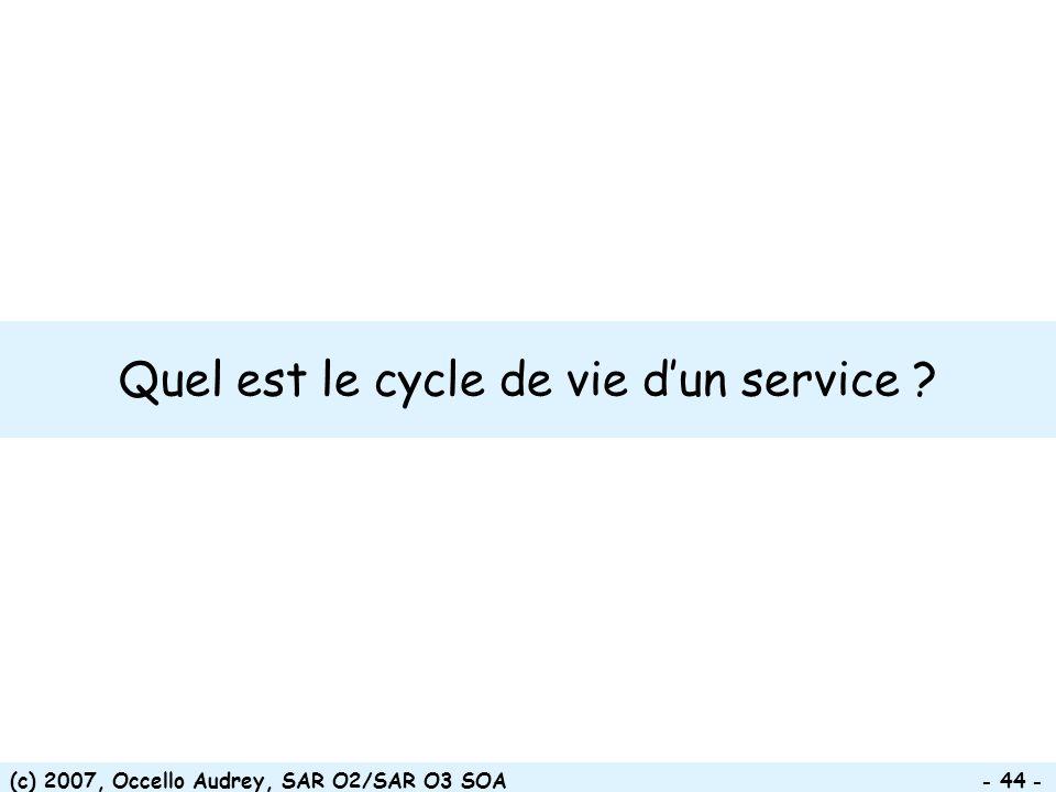 (c) 2007, Occello Audrey, SAR O2/SAR O3 SOA - 44 - Quel est le cycle de vie dun service ?