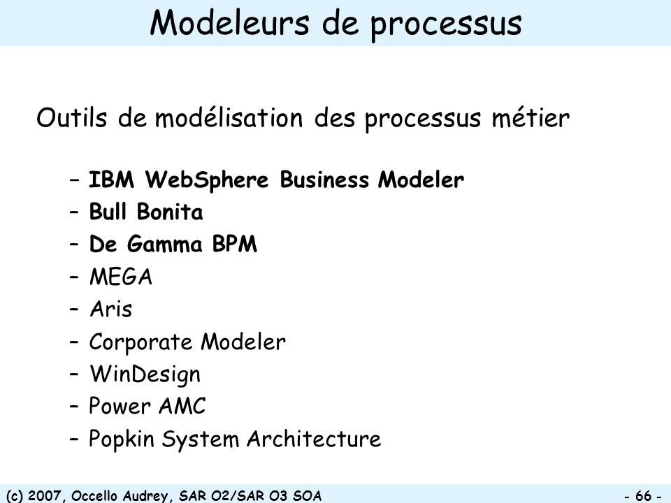(c) 2007, Occello Audrey, SAR O2/SAR O3 SOA - 66 - Modeleurs de processus Outils de modélisation des processus métier IBM WebSphere Business Modeler –Bull Bonita –De Gamma BPM –MEGA –Aris –Corporate Modeler –WinDesign –Power AMC –Popkin System Architecture