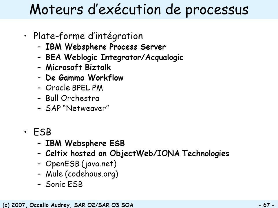 (c) 2007, Occello Audrey, SAR O2/SAR O3 SOA - 67 - Moteurs dexécution de processus Plate-forme dintégration –IBM Websphere Process Server –BEA Weblogic Integrator/Acqualogic –Microsoft Biztalk –De Gamma Workflow –Oracle BPEL PM –Bull Orchestra –SAP Netweaver ESB –IBM Websphere ESB –Celtix hosted on ObjectWeb/IONA Technologies –OpenESB (java.net) –Mule (codehaus.org) –Sonic ESB
