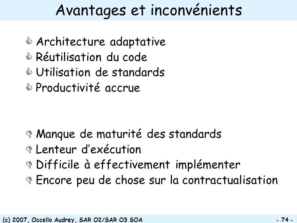 (c) 2007, Occello Audrey, SAR O2/SAR O3 SOA - 74 - Avantages et inconvénients Architecture adaptative Réutilisation du code Utilisation de standards P