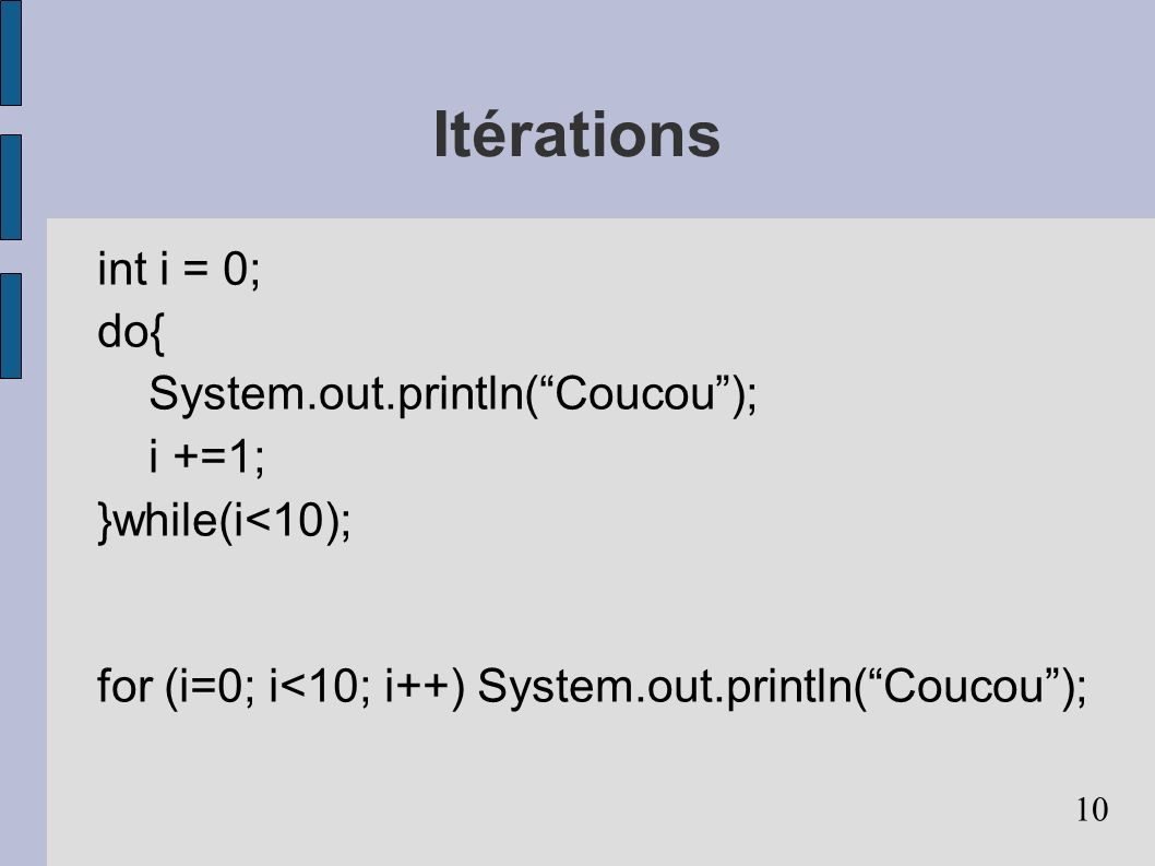 10 Itérations int i = 0; do{ System.out.println(Coucou); i +=1; }while(i<10); for (i=0; i<10; i++) System.out.println(Coucou);