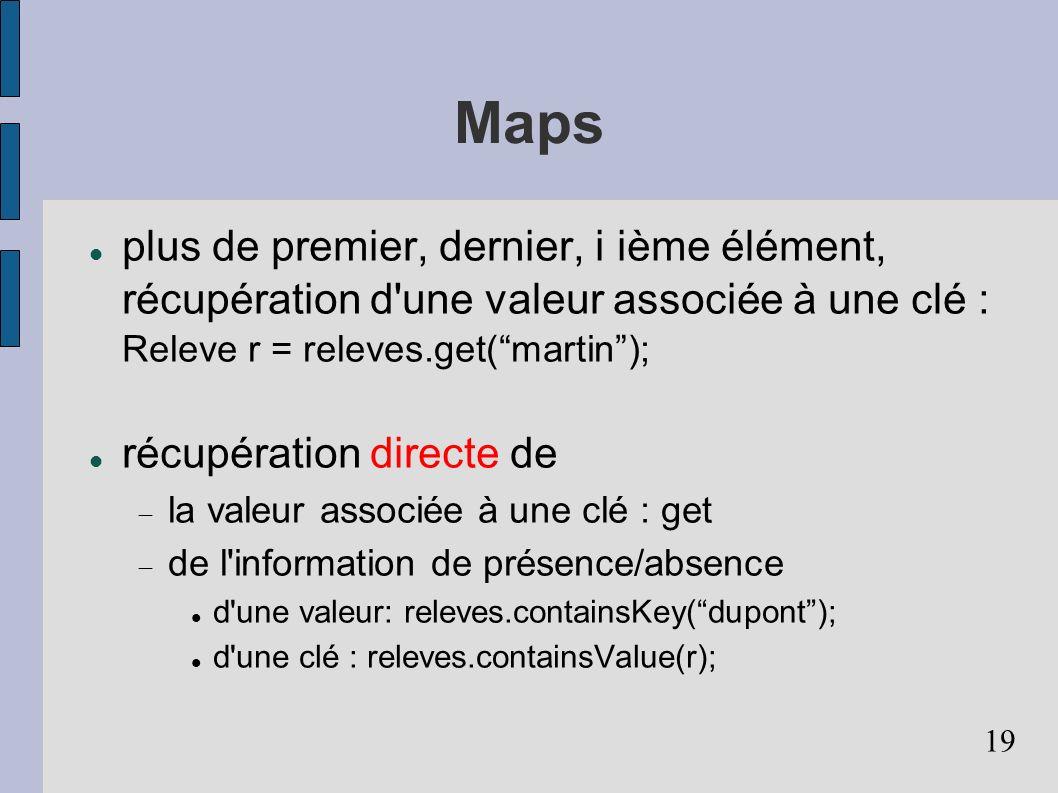 19 Maps plus de premier, dernier, i ième élément, récupération d une valeur associée à une clé : Releve r = releves.get(martin); récupération directe de la valeur associée à une clé : get de l information de présence/absence d une valeur: releves.containsKey(dupont); d une clé : releves.containsValue(r);