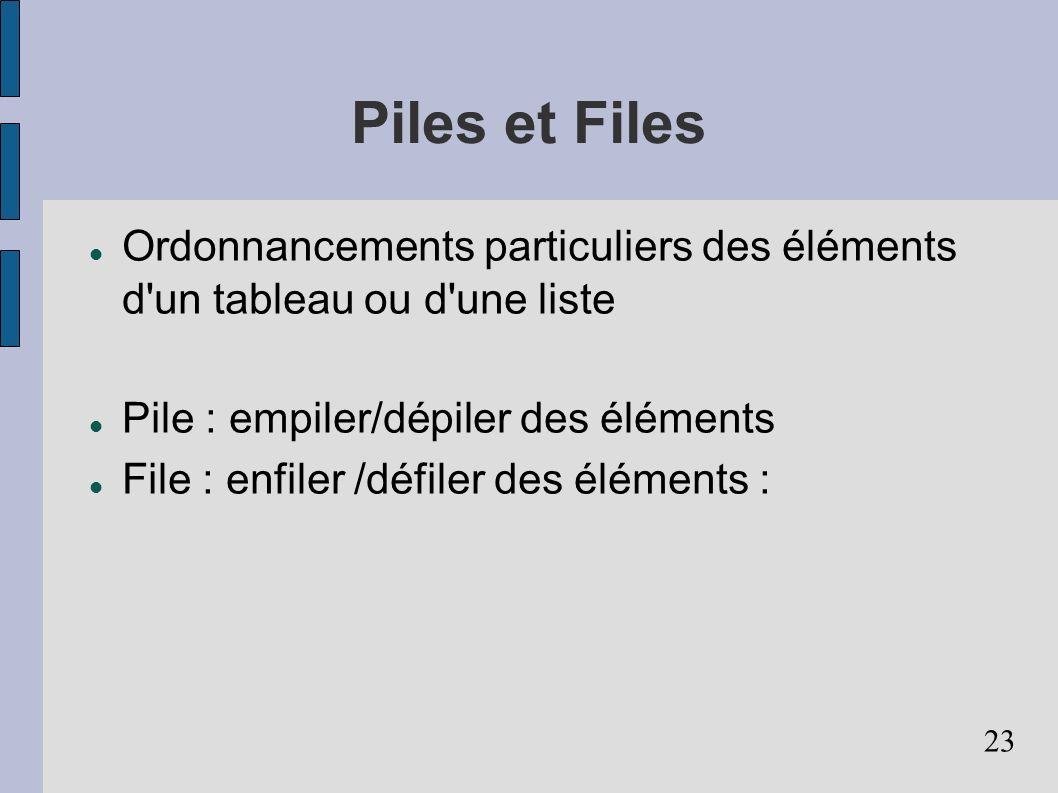 23 Piles et Files Ordonnancements particuliers des éléments d'un tableau ou d'une liste Pile : empiler/dépiler des éléments File : enfiler /défiler de