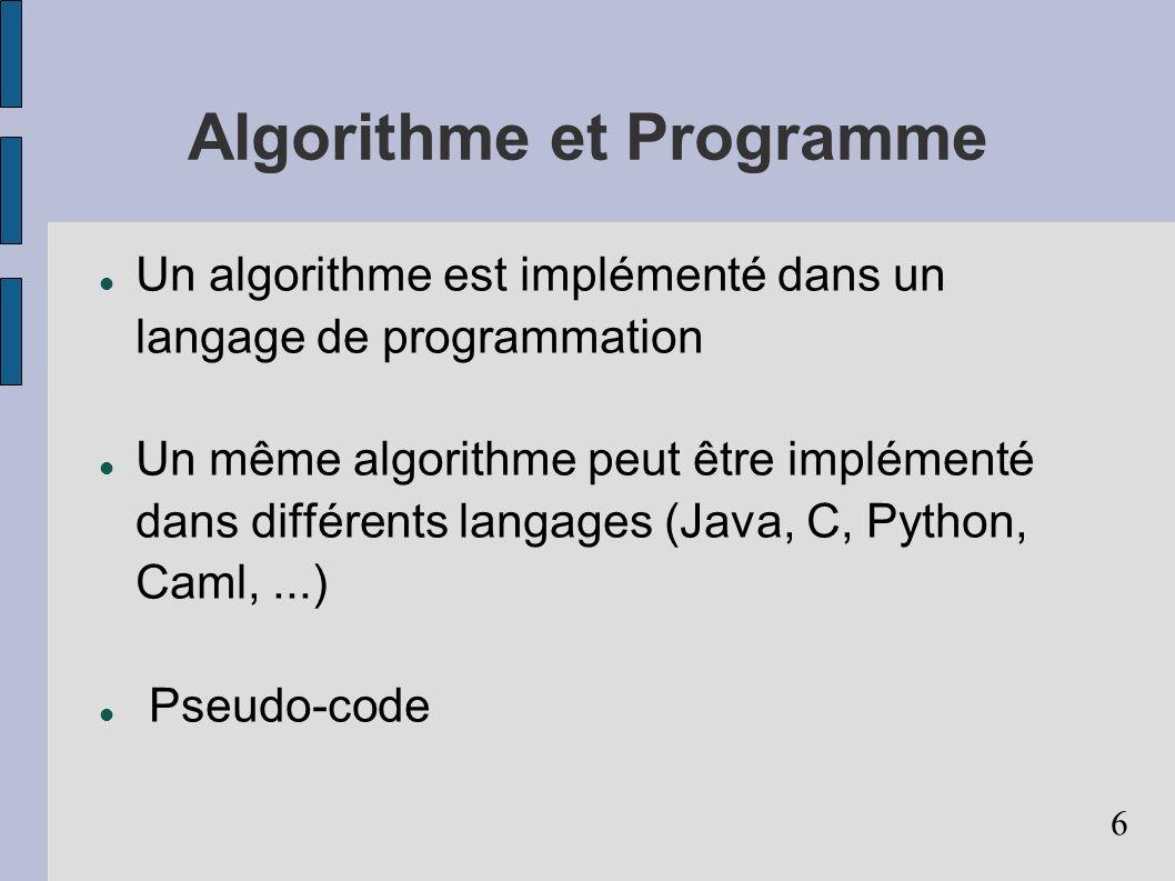 6 Algorithme et Programme Un algorithme est implémenté dans un langage de programmation Un même algorithme peut être implémenté dans différents langages (Java, C, Python, Caml,...) Pseudo-code