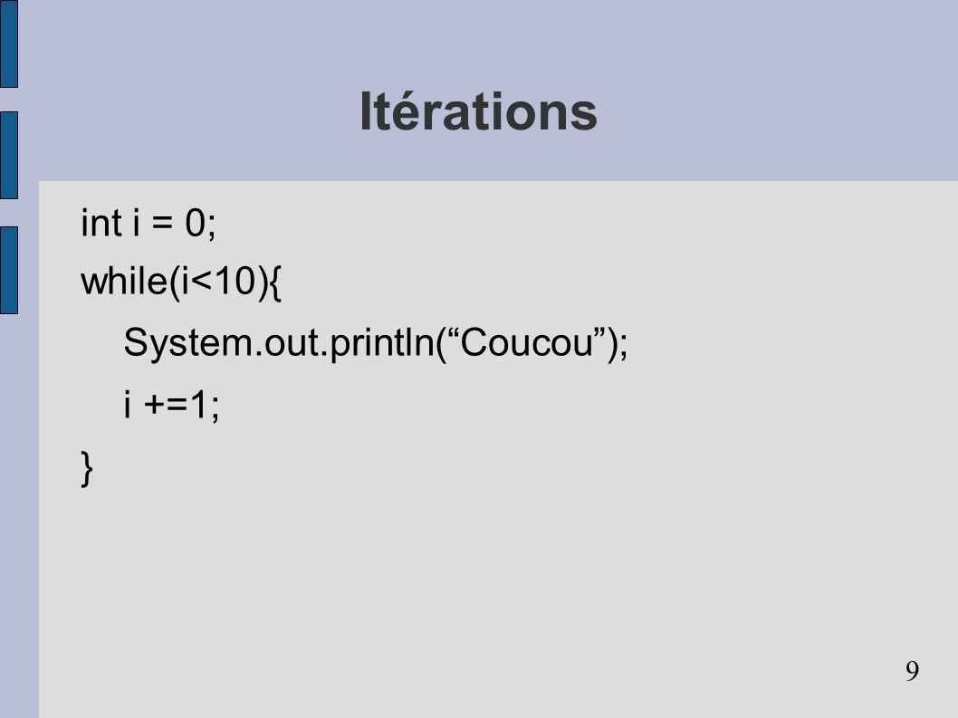 9 Itérations int i = 0; while(i<10){ System.out.println(Coucou); i +=1; }