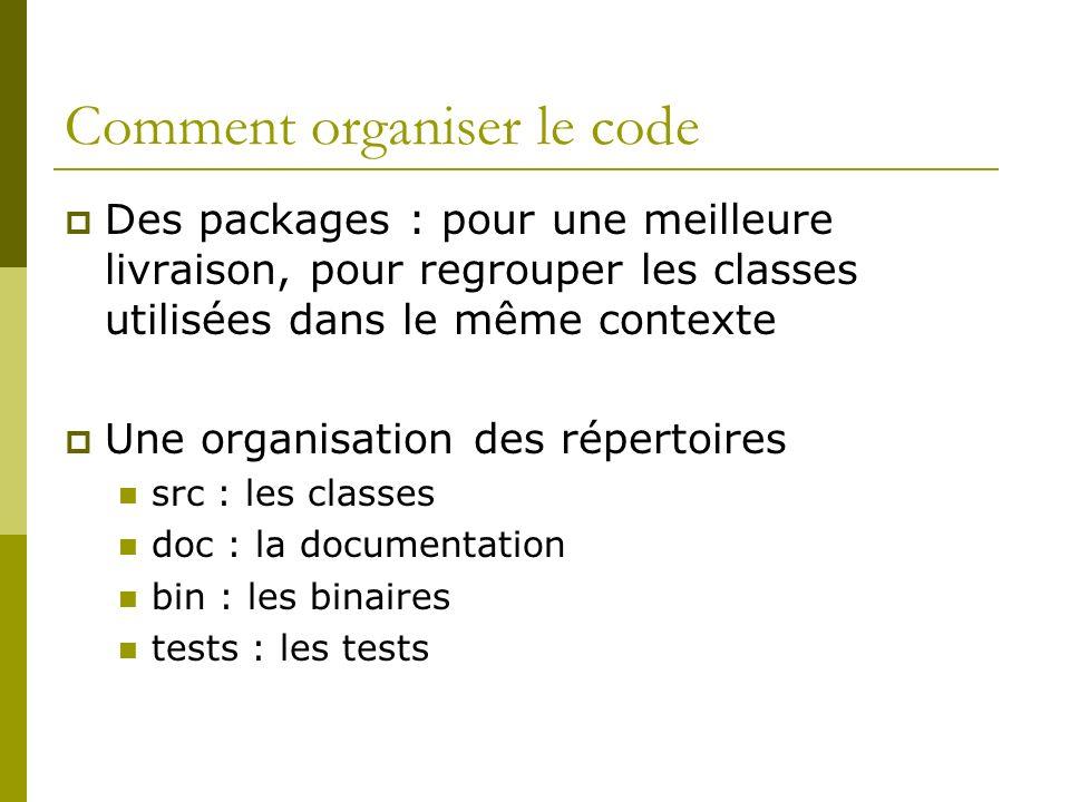 Comment organiser le code Des packages : pour une meilleure livraison, pour regrouper les classes utilisées dans le même contexte Une organisation des répertoires src : les classes doc : la documentation bin : les binaires tests : les tests