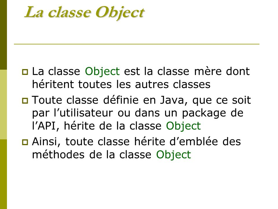 La classe Object La classe Object est la classe mère dont héritent toutes les autres classes Toute classe définie en Java, que ce soit par lutilisateur ou dans un package de lAPI, hérite de la classe Object Ainsi, toute classe hérite demblée des méthodes de la classe Object