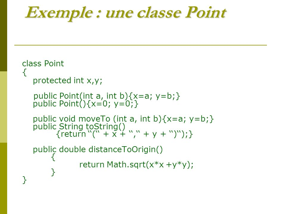 Exemple : une classe Point class Point { protected int x,y; public Point(int a, int b){x=a; y=b;} public Point(){x=0; y=0;} public void moveTo (int a,