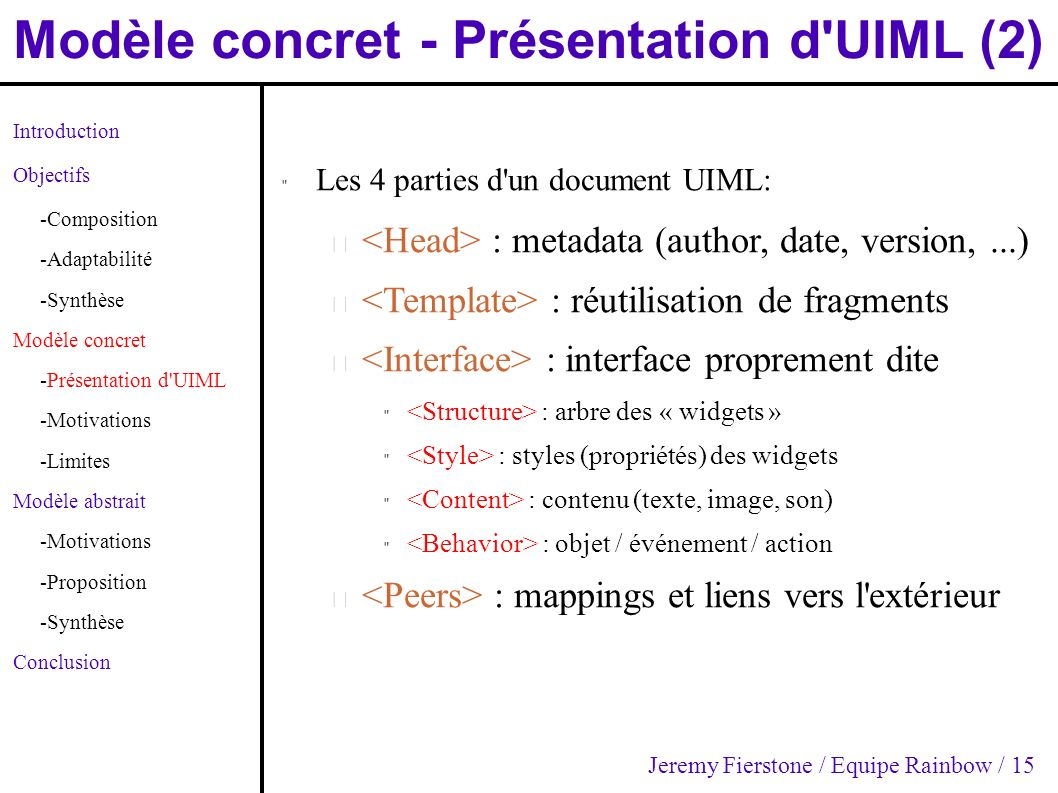 Modèle concret - Présentation d UIML (2) Introduction Objectifs -Composition -Adaptabilité -Synthèse Modèle concret -Présentation d UIML -Motivations -Limites Modèle abstrait -Motivations -Proposition -Synthèse Conclusion Les 4 parties d un document UIML: – : metadata (author, date, version,...) – : réutilisation de fragments – : interface proprement dite : arbre des « widgets » : styles (propriétés) des widgets : contenu (texte, image, son) : objet / événement / action – : mappings et liens vers l extérieur Jeremy Fierstone / Equipe Rainbow / 15