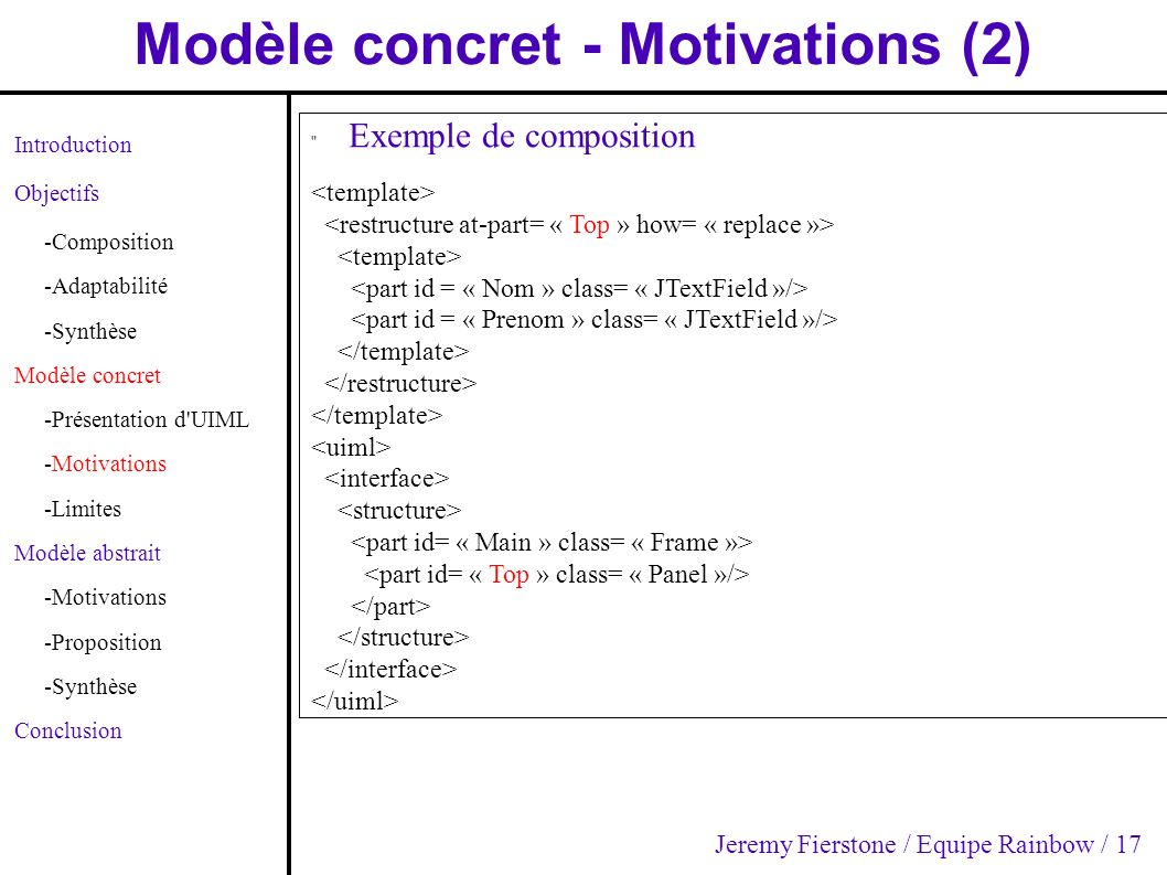 Modèle concret - Motivations (2) Introduction Objectifs -Composition -Adaptabilité -Synthèse Modèle concret -Présentation d UIML -Motivations -Limites Modèle abstrait -Motivations -Proposition -Synthèse Conclusion Exemple de composition Jeremy Fierstone / Equipe Rainbow / 17