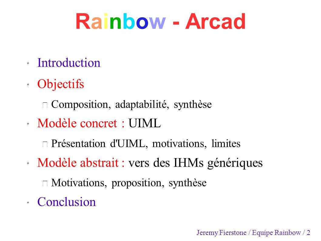 Rainbow - Arcad Introduction Objectifs – Composition, adaptabilité, synthèse Modèle concret : UIML – Présentation d UIML, motivations, limites Modèle abstrait : vers des IHMs génériques – Motivations, proposition, synthèse Conclusion Jeremy Fierstone / Equipe Rainbow / 2