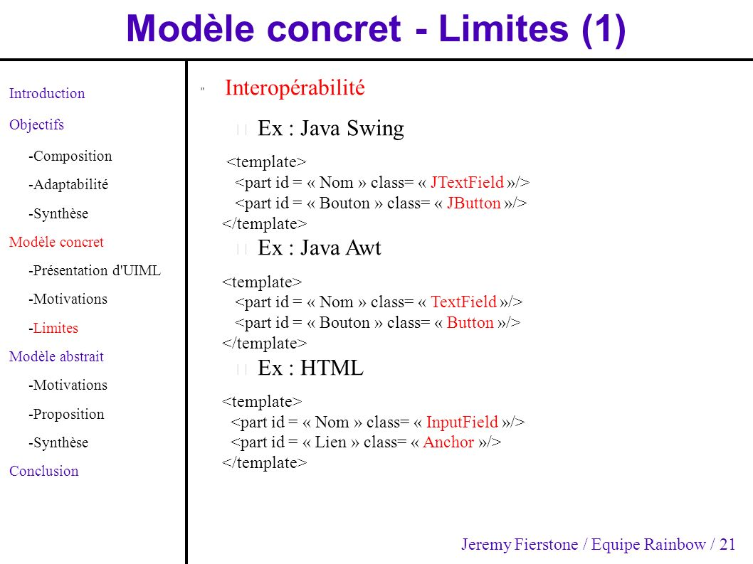 Modèle concret - Limites (1) Introduction Objectifs -Composition -Adaptabilité -Synthèse Modèle concret -Présentation d UIML -Motivations -Limites Modèle abstrait -Motivations -Proposition -Synthèse Conclusion Interopérabilité – Ex : Java Swing – Ex : Java Awt – Ex : HTML Jeremy Fierstone / Equipe Rainbow / 21