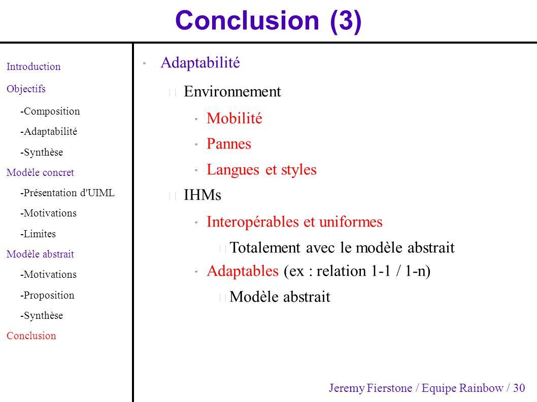 Conclusion (3) Introduction Objectifs -Composition -Adaptabilité -Synthèse Modèle concret -Présentation d UIML -Motivations -Limites Modèle abstrait -Motivations -Proposition -Synthèse Conclusion Adaptabilité – Environnement Mobilité Pannes Langues et styles – IHMs Interopérables et uniformes – Totalement avec le modèle abstrait Adaptables (ex : relation 1-1 / 1-n) – Modèle abstrait Jeremy Fierstone / Equipe Rainbow / 30