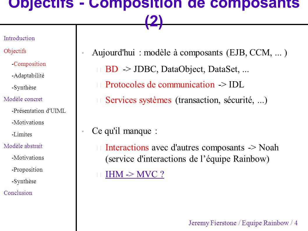 Objectifs - Composition de composants (3) Introduction Objectifs -Composition -Adaptabilité -Synthèse Modèle concret -Présentation d UIML -Motivations -Limites Modèle abstrait -Motivations -Proposition -Synthèse Conclusion IHMs composables – Car composants métier composables IHMs interopérables – Car composants métier hétérogènes Ex : Composition entre C2 (Java) et C3 (C++) pour obtenir C1 (composite) Question : IHM de C1 .