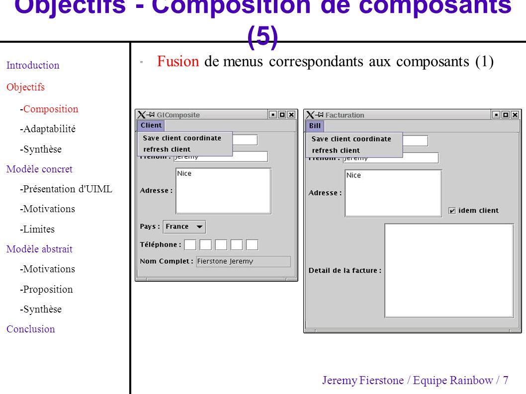 Objectifs - Composition de composants (5) Introduction Objectifs -Composition -Adaptabilité -Synthèse Modèle concret -Présentation d UIML -Motivations -Limites Modèle abstrait -Motivations -Proposition -Synthèse Conclusion Fusion de menus correspondants aux composants (1) Jeremy Fierstone / Equipe Rainbow / 7